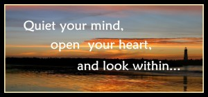 quiet your mind, open your heart, and look within